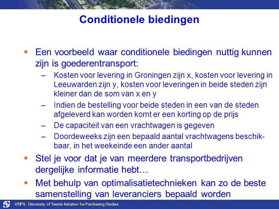 UTIPS, University of Twente Initiative for Purchasing Studies Conditionele biedingen  Een voorbeeld waar conditionele biedingen nuttig kunnen zijn is goederentransport: –Kosten voor levering in Groningen zijn x, kosten voor levering in Leeuwarden zijn y, kosten voor leveringen in beide steden zijn kleiner dan de som van x en y –Indien de bestelling voor beide steden in een van de steden afgeleverd kan worden komt er een korting op de prijs –De capaciteit van een vrachtwagen is gegeven –Doordeweeks zijn een bepaald aantal vrachtwagens beschik- baar, in het weekeinde een ander aantal  Stel je voor dat je van meerdere transportbedrijven dergelijke informatie hebt…  Met behulp van optimalisatietechnieken kan zo de beste samenstelling van leveranciers bepaald worden