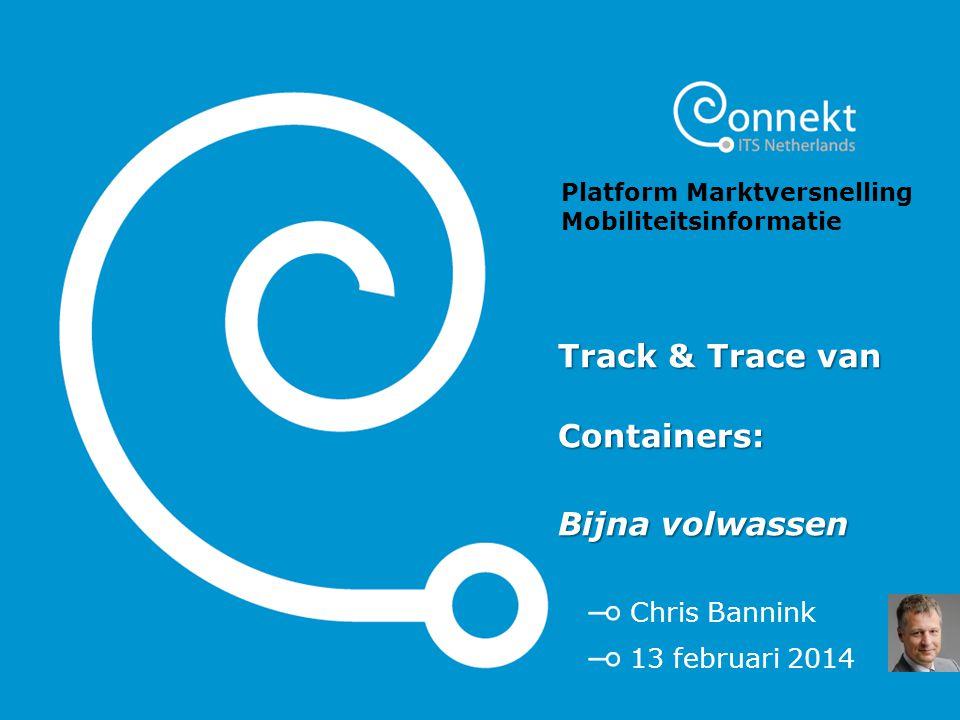 Track & Trace van Containers: Bijna volwassen Chris Bannink 13 februari 2014 Platform Marktversnelling Mobiliteitsinformatie