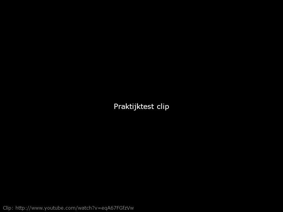 Praktijktest clip Clip: http://www.youtube.com/watch?v=eqA67FGfzVw