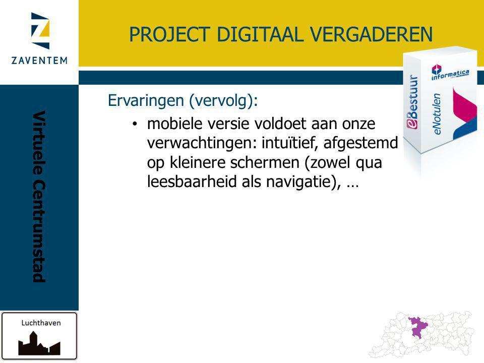 PROJECT DIGITAAL VERGADEREN Ervaringen (vervolg): mobiele versie voldoet aan onze verwachtingen: intuïtief, afgestemd op kleinere schermen (zowel qua leesbaarheid als navigatie), … Virtuele Centrumstad
