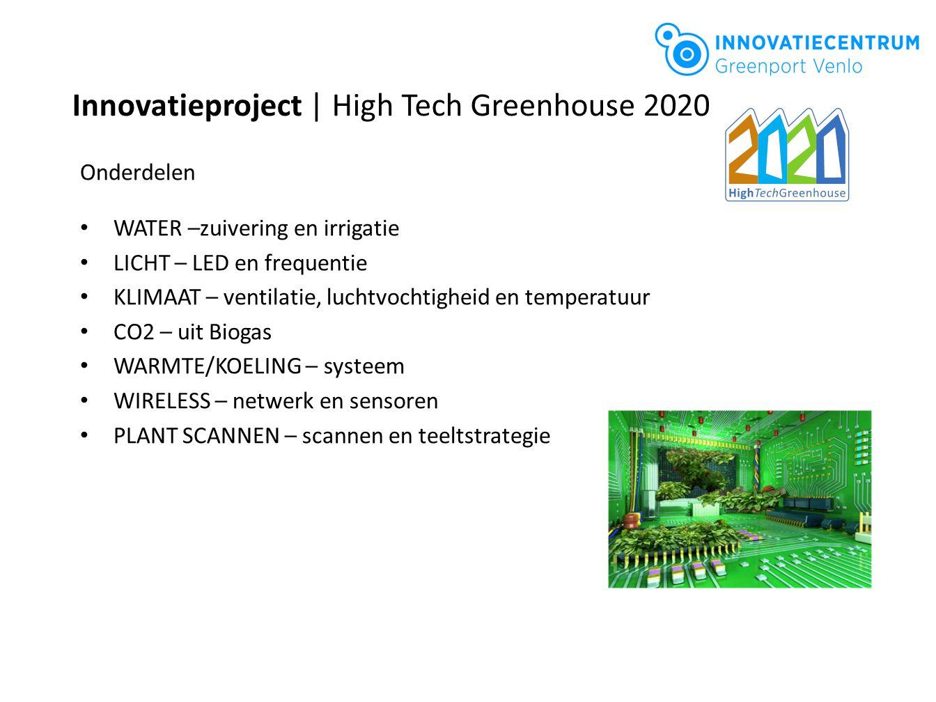 Innovatieproject | High Tech Greenhouse 2020 Onderdelen WATER –zuivering en irrigatie LICHT – LED en frequentie KLIMAAT – ventilatie, luchtvochtigheid en temperatuur CO2 – uit Biogas WARMTE/KOELING – systeem WIRELESS – netwerk en sensoren PLANT SCANNEN – scannen en teeltstrategie