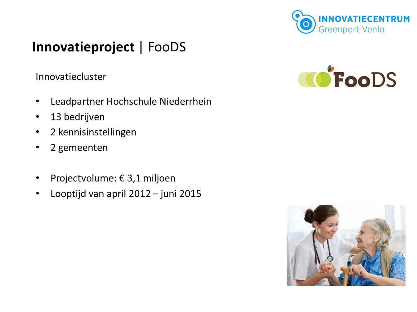 Innovatieproject | FooDS Innovatiecluster Leadpartner Hochschule Niederrhein 13 bedrijven 2 kennisinstellingen 2 gemeenten Projectvolume: € 3,1 miljoe
