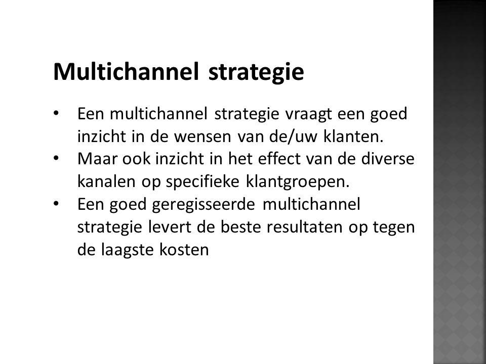Multichannel strategie Een multichannel strategie vraagt een goed inzicht in de wensen van de/uw klanten. Maar ook inzicht in het effect van de divers