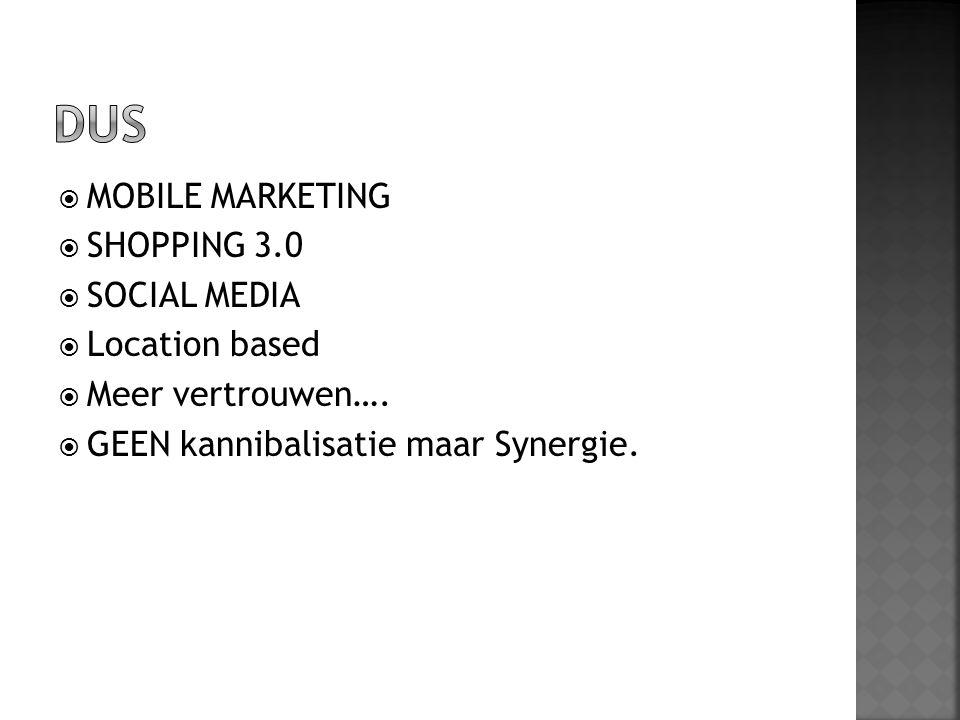  MOBILE MARKETING  SHOPPING 3.0  SOCIAL MEDIA  Location based  Meer vertrouwen….  GEEN kannibalisatie maar Synergie.
