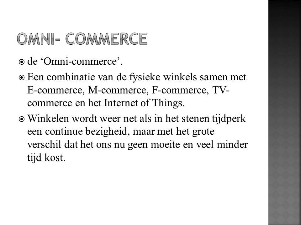  de 'Omni-commerce'.  Een combinatie van de fysieke winkels samen met E-commerce, M-commerce, F-commerce, TV- commerce en het Internet of Things. 