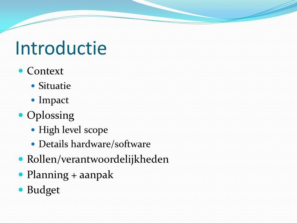 Introductie Context Situatie Impact Oplossing High level scope Details hardware/software Rollen/verantwoordelijkheden Planning + aanpak Budget