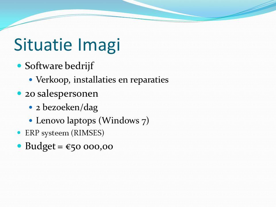 Situatie Imagi Software bedrijf Verkoop, installaties en reparaties 20 salespersonen 2 bezoeken/dag Lenovo laptops (Windows 7) ERP systeem (RIMSES) Budget = €50 000,00