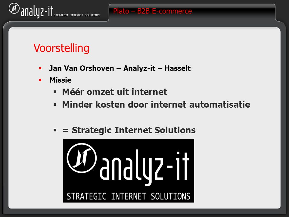 Plato – B2B E-commerce Voorstelling  Jan Van Orshoven – Analyz-it – Hasselt  Missie  Méér omzet uit internet  Minder kosten door internet automatisatie  = Strategic Internet Solutions