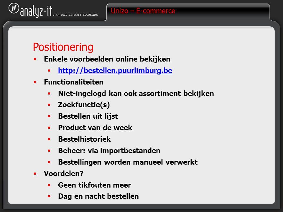 Unizo – E-commerce Positionering  Enkele voorbeelden online bekijken  http://bestellen.puurlimburg.be http://bestellen.puurlimburg.be  Functionaliteiten  Niet-ingelogd kan ook assortiment bekijken  Zoekfunctie(s)  Bestellen uit lijst  Product van de week  Bestelhistoriek  Beheer: via importbestanden  Bestellingen worden manueel verwerkt  Voordelen.