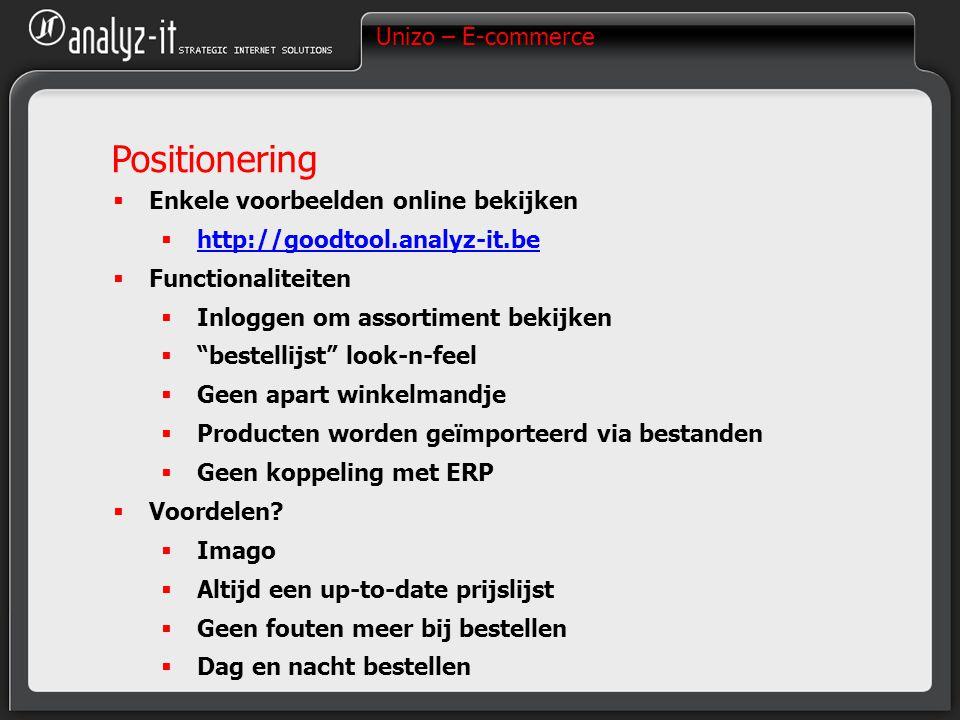 Unizo – E-commerce Positionering  Enkele voorbeelden online bekijken  http://goodtool.analyz-it.be http://goodtool.analyz-it.be  Functionaliteiten  Inloggen om assortiment bekijken  bestellijst look-n-feel  Geen apart winkelmandje  Producten worden geïmporteerd via bestanden  Geen koppeling met ERP  Voordelen.