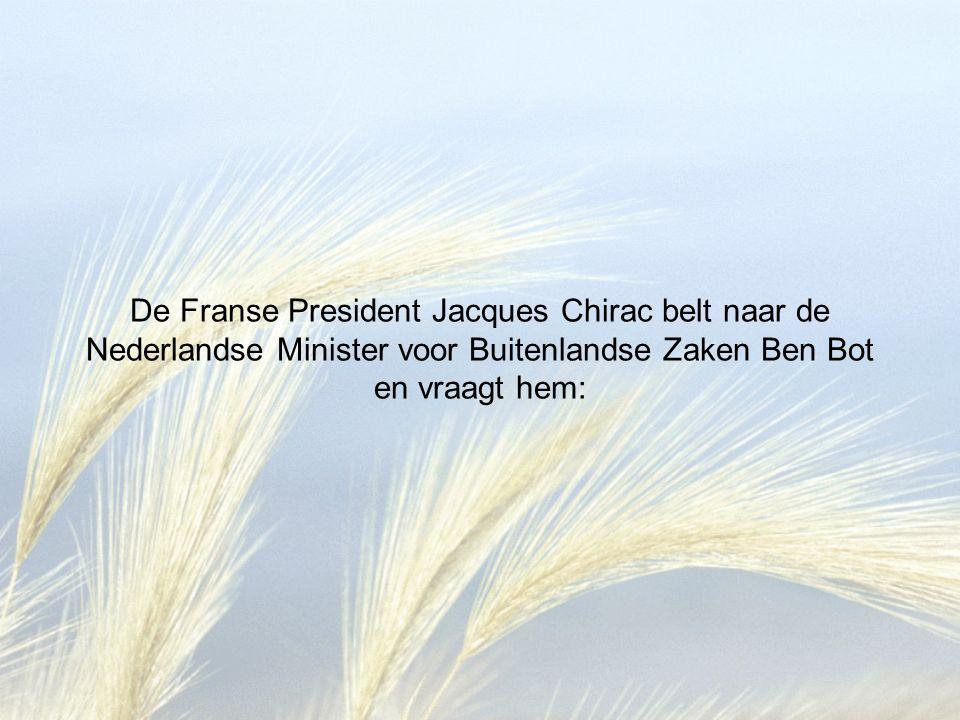 De Franse President Jacques Chirac belt naar de Nederlandse Minister voor Buitenlandse Zaken Ben Bot en vraagt hem: