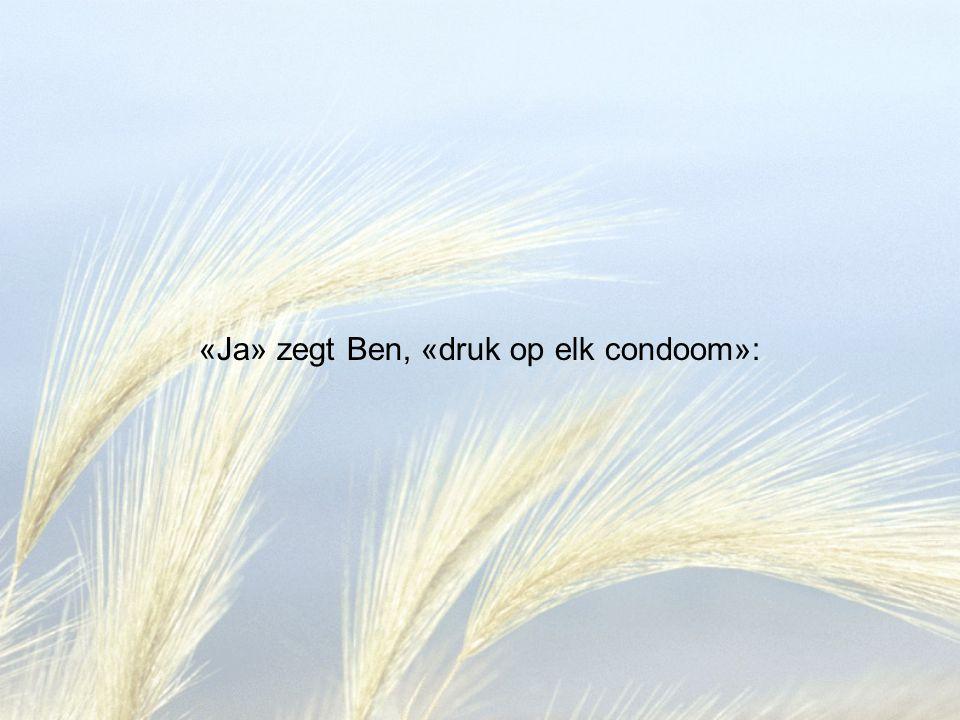 «Ja» zegt Ben, «druk op elk condoom»: