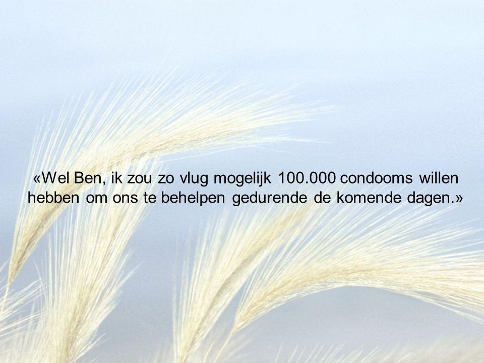 «Wel Ben, ik zou zo vlug mogelijk 100.000 condooms willen hebben om ons te behelpen gedurende de komende dagen.»
