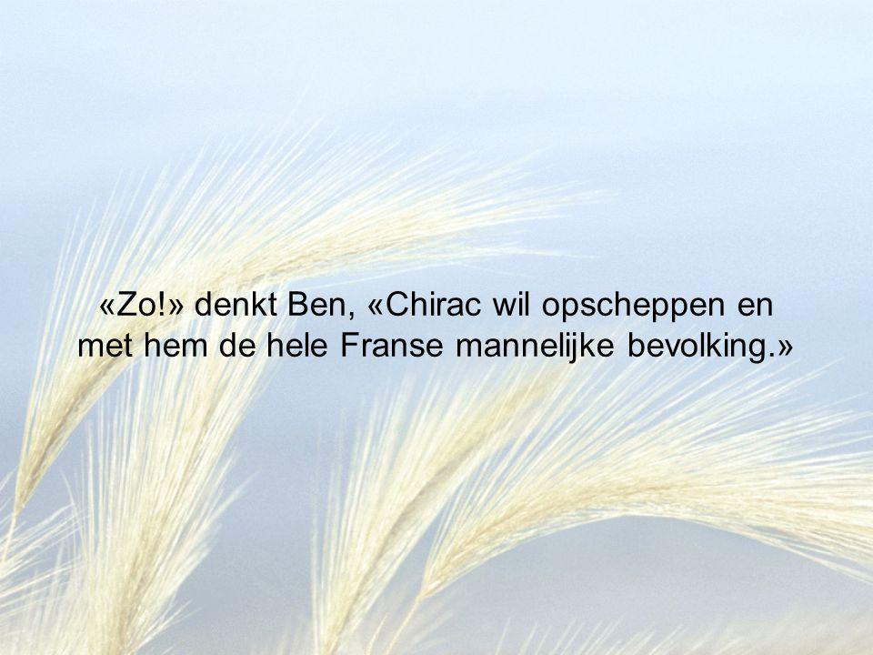 «Zo!» denkt Ben, «Chirac wil opscheppen en met hem de hele Franse mannelijke bevolking.»