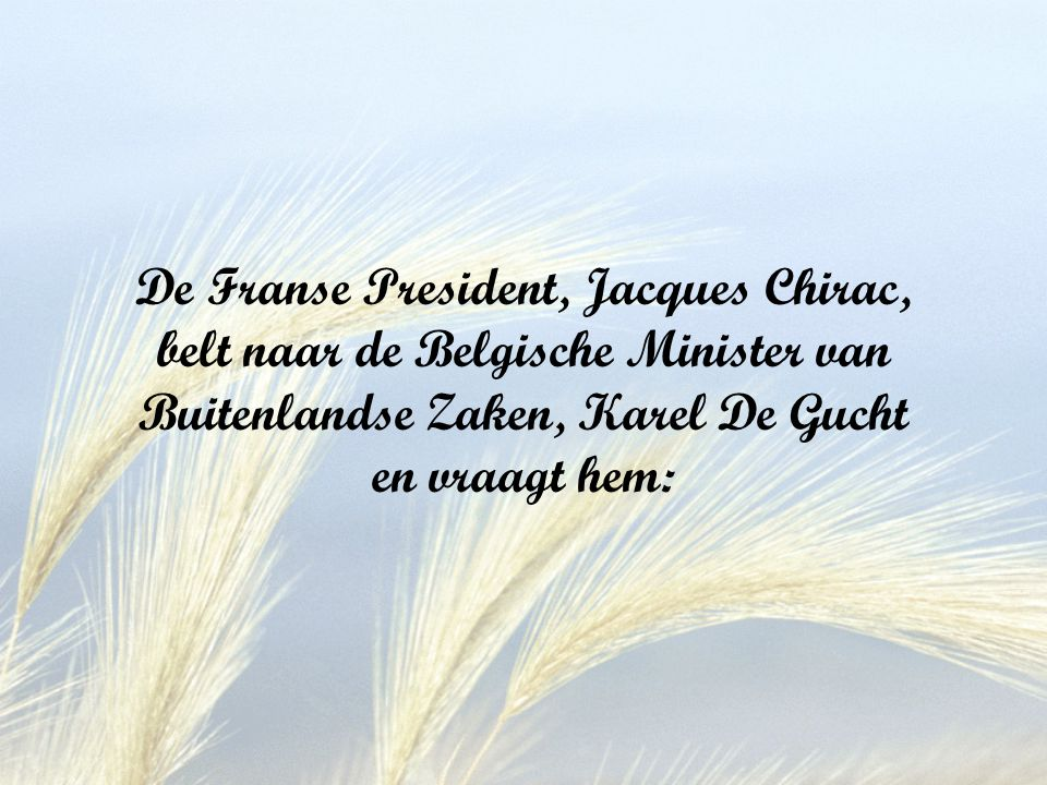 De Franse President, Jacques Chirac, belt naar de Belgische Minister van Buitenlandse Zaken, Karel De Gucht en vraagt hem: