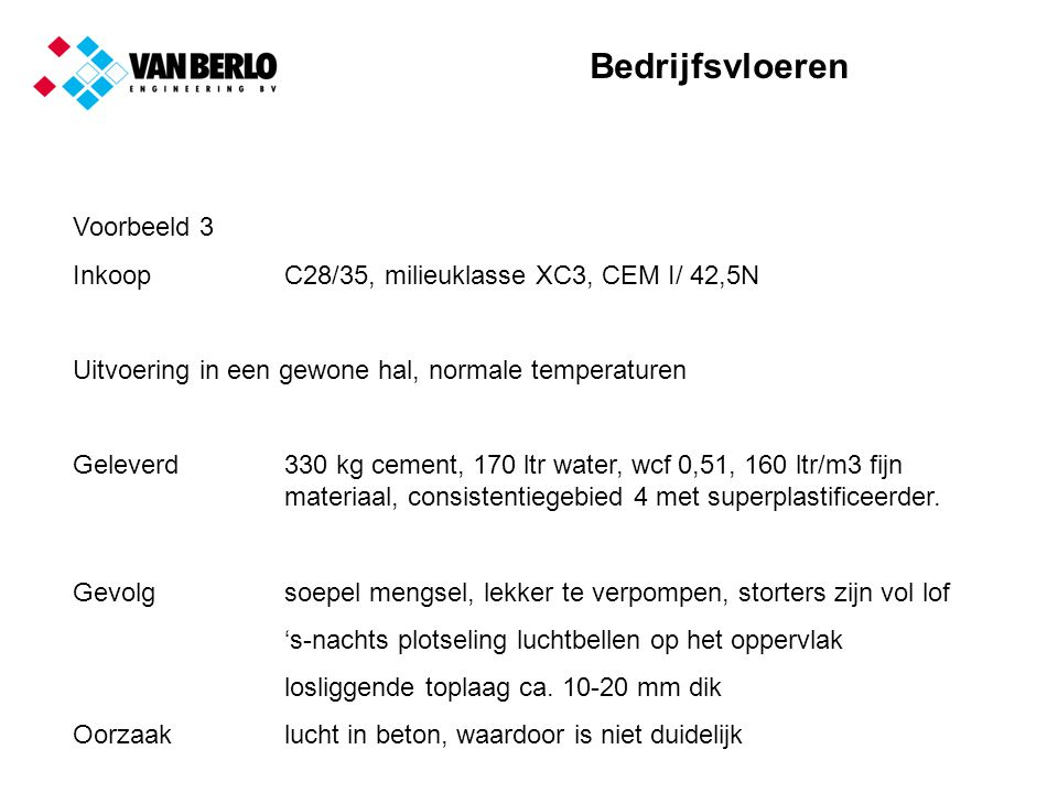 Bedrijfsvloeren Voorbeeld 3 InkoopC28/35, milieuklasse XC3, CEM I/ 42,5N Uitvoering in een gewone hal, normale temperaturen Geleverd330 kg cement, 170 ltr water, wcf 0,51, 160 ltr/m3 fijn materiaal, consistentiegebied 4 met superplastificeerder.