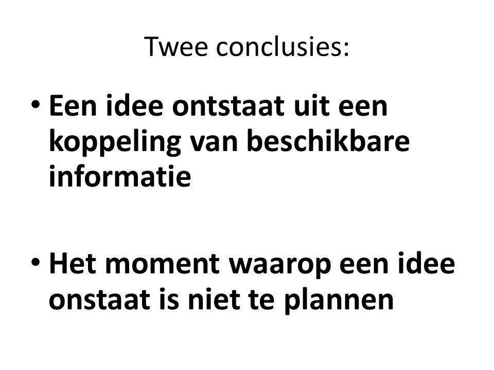 Twee conclusies: Een idee ontstaat uit een koppeling van beschikbare informatie Het moment waarop een idee onstaat is niet te plannen