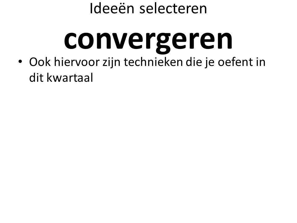 Ideeën selecteren convergeren Ook hiervoor zijn technieken die je oefent in dit kwartaal