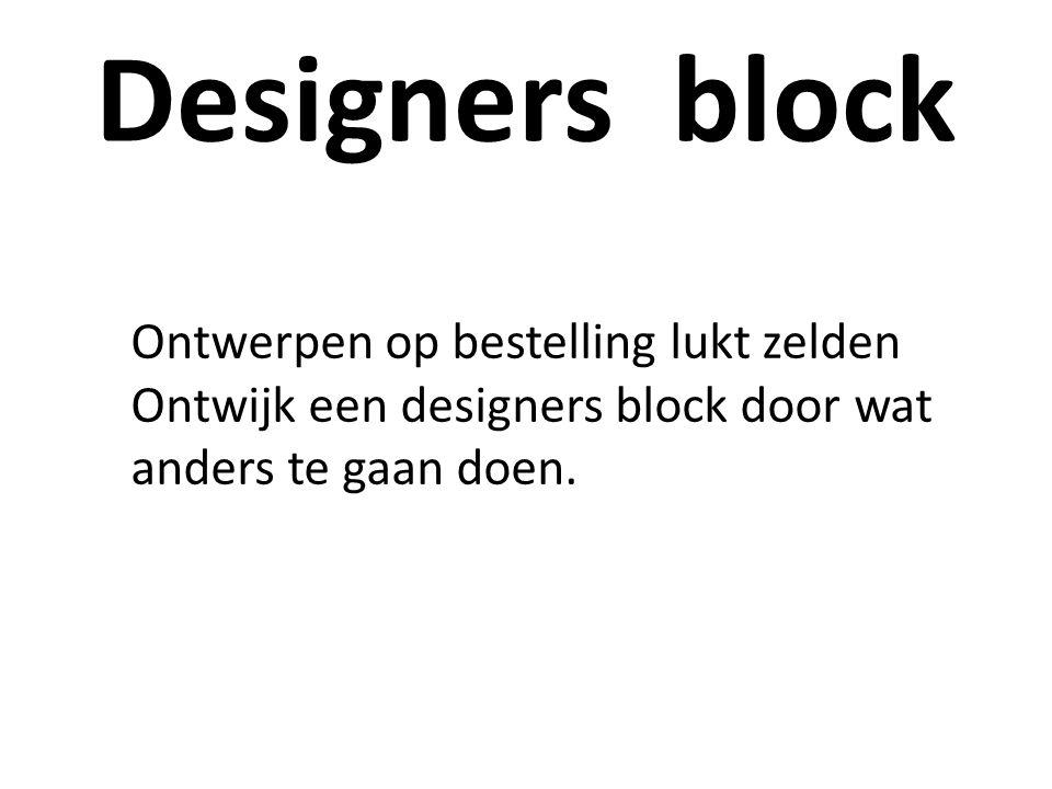 Designers block Ontwerpen op bestelling lukt zelden Ontwijk een designers block door wat anders te gaan doen.