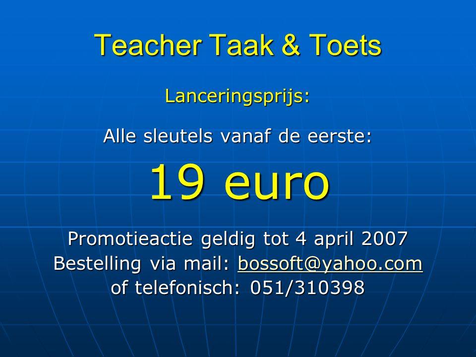 Teacher Taak & Toets Lanceringsprijs: Alle sleutels vanaf de eerste: 19 euro Promotieactie geldig tot 4 april 2007 Bestelling via mail: bossoft@yahoo.