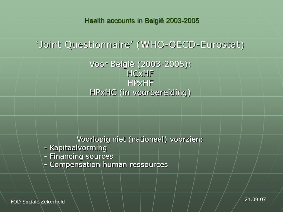 Health accounts in België 2003-2005 'Joint Questionnaire' (WHO-OECD-Eurostat) Voor België (2003-2005): HCxHFHPxHF HPxHC (in voorbereiding) FOD Sociale Zekerheid 21.09.07 Voorlopig niet (nationaal) voorzien: - Kapitaalvorming - Financing sources - Compensation human ressources