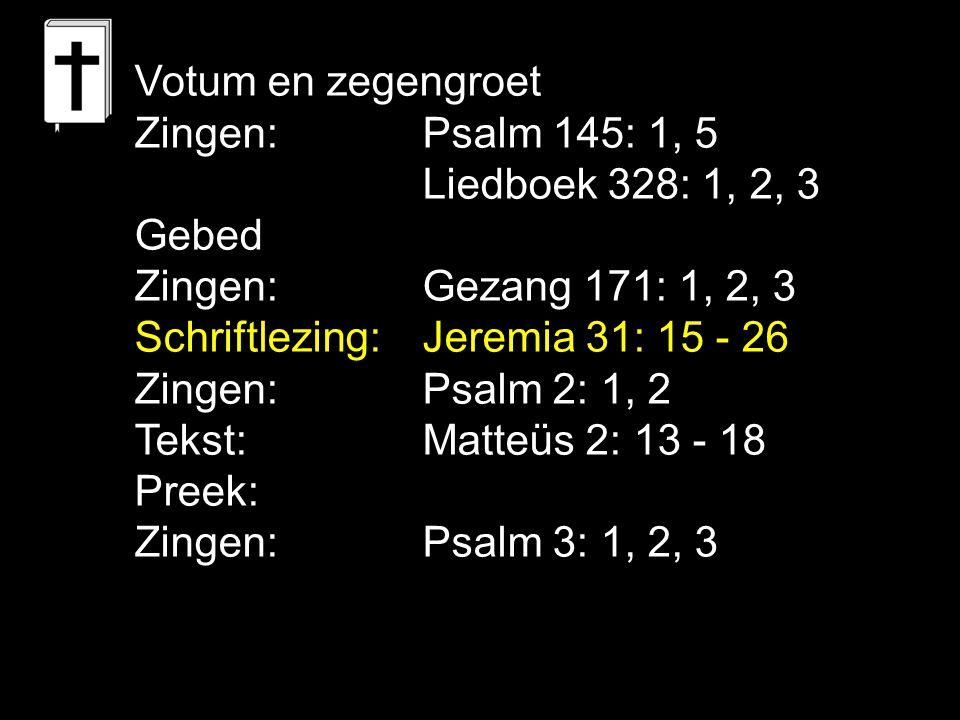 Votum en zegengroet Zingen: Psalm 145: 1, 5 Liedboek 328: 1, 2, 3 Gebed Zingen:Gezang 171: 1, 2, 3 Schriftlezing: Jeremia 31: 15 - 26 Zingen: Psalm 2: 1, 2 Tekst:Matteüs 2: 13 - 18 Preek: Zingen: Psalm 3: 1, 2, 3