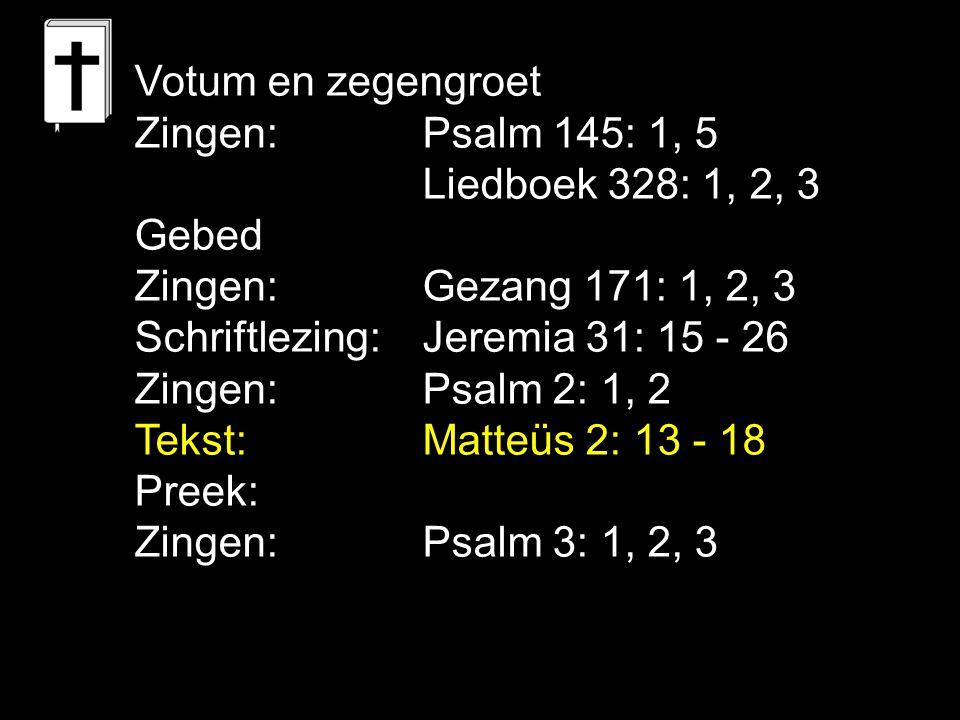 Votum en zegengroet Zingen: Psalm 145: 1, 5 Liedboek 328: 1, 2, 3 Gebed Zingen:Gezang 171: 1, 2, 3 Schriftlezing: Jeremia 31: 15 - 26 Zingen: Psalm 2: