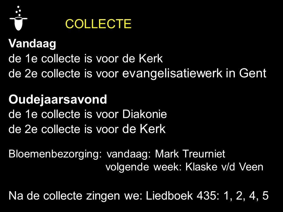 COLLECTE Vandaag de 1e collecte is voor de Kerk de 2e collecte is voor evangelisatiewerk in Gent Oudejaarsavond de 1e collecte is voor Diakonie de 2e collecte is voor de Kerk Bloemenbezorging: vandaag: Mark Treurniet volgende week: Klaske v/d Veen Na de collecte zingen we: Liedboek 435: 1, 2, 4, 5