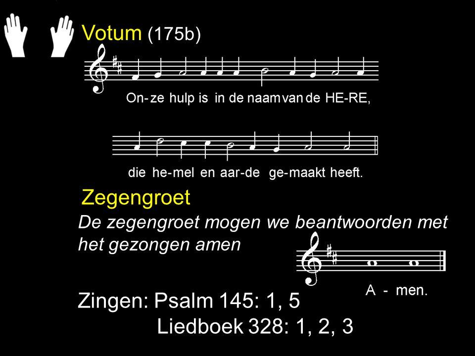 Votum (175b) Zegengroet Zingen: Psalm 145: 1, 5 Liedboek 328: 1, 2, 3 De zegengroet mogen we beantwoorden met het gezongen amen