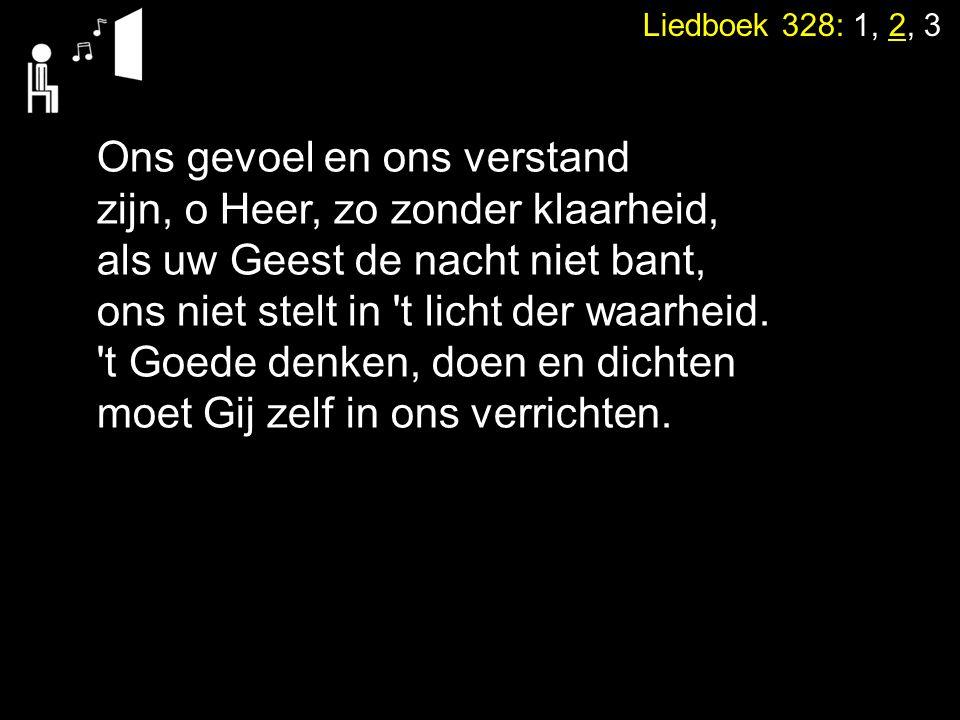 Liedboek 328: 1, 2, 3 Ons gevoel en ons verstand zijn, o Heer, zo zonder klaarheid, als uw Geest de nacht niet bant, ons niet stelt in 't licht der wa