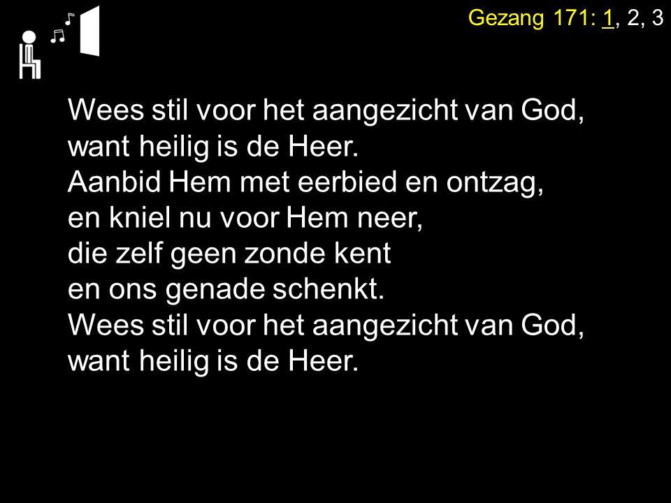 Gezang 171: 1, 2, 3 Wees stil voor het aangezicht van God, want heilig is de Heer. Aanbid Hem met eerbied en ontzag, en kniel nu voor Hem neer, die ze
