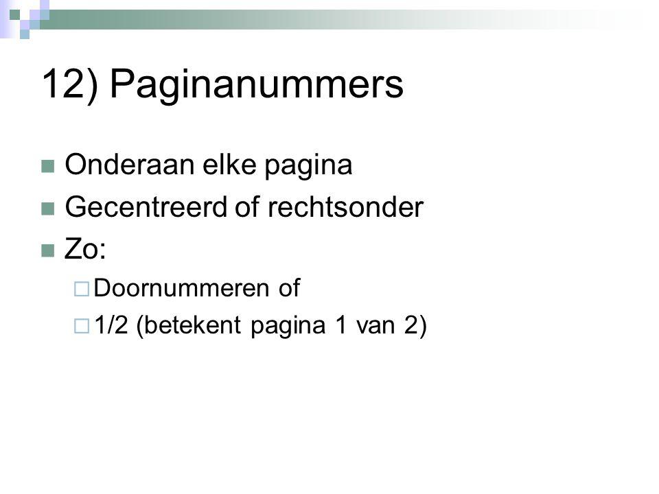 12) Paginanummers Onderaan elke pagina Gecentreerd of rechtsonder Zo:  Doornummeren of  1/2 (betekent pagina 1 van 2)