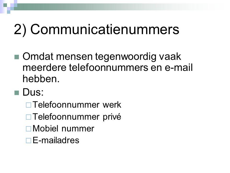 2) Communicatienummers Omdat mensen tegenwoordig vaak meerdere telefoonnummers en e-mail hebben. Dus:  Telefoonnummer werk  Telefoonnummer privé  M