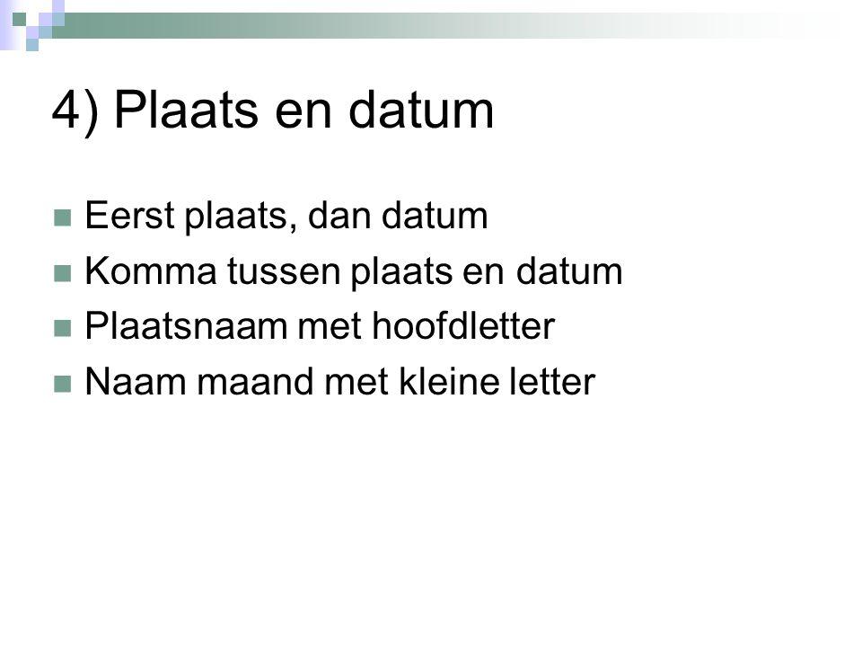 4) Plaats en datum Eerst plaats, dan datum Komma tussen plaats en datum Plaatsnaam met hoofdletter Naam maand met kleine letter