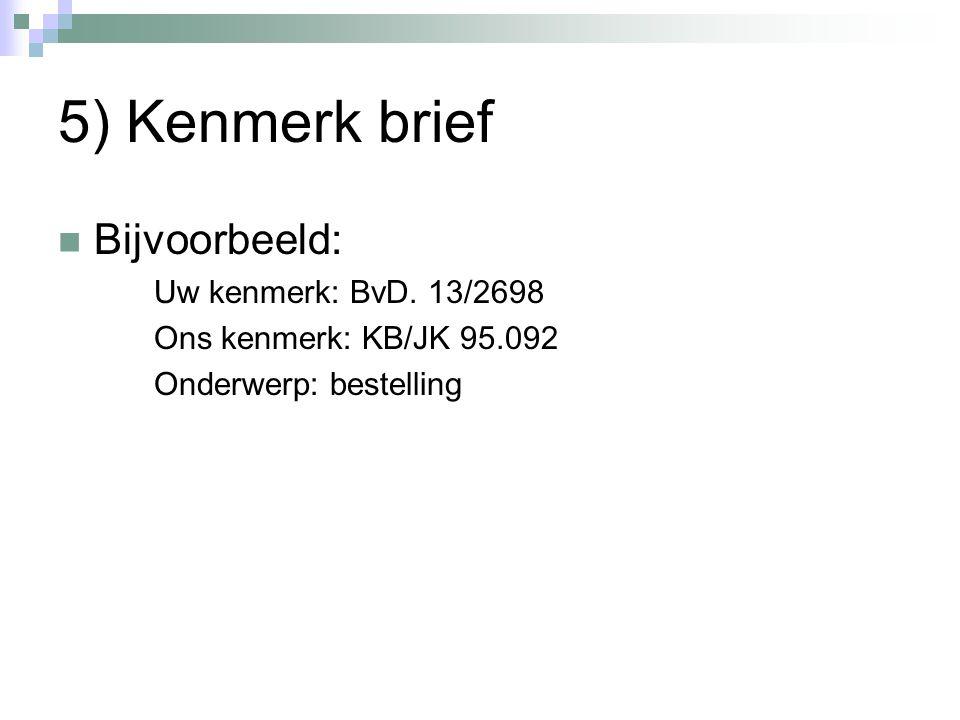 5) Kenmerk brief Bijvoorbeeld: Uw kenmerk: BvD. 13/2698 Ons kenmerk: KB/JK 95.092 Onderwerp: bestelling