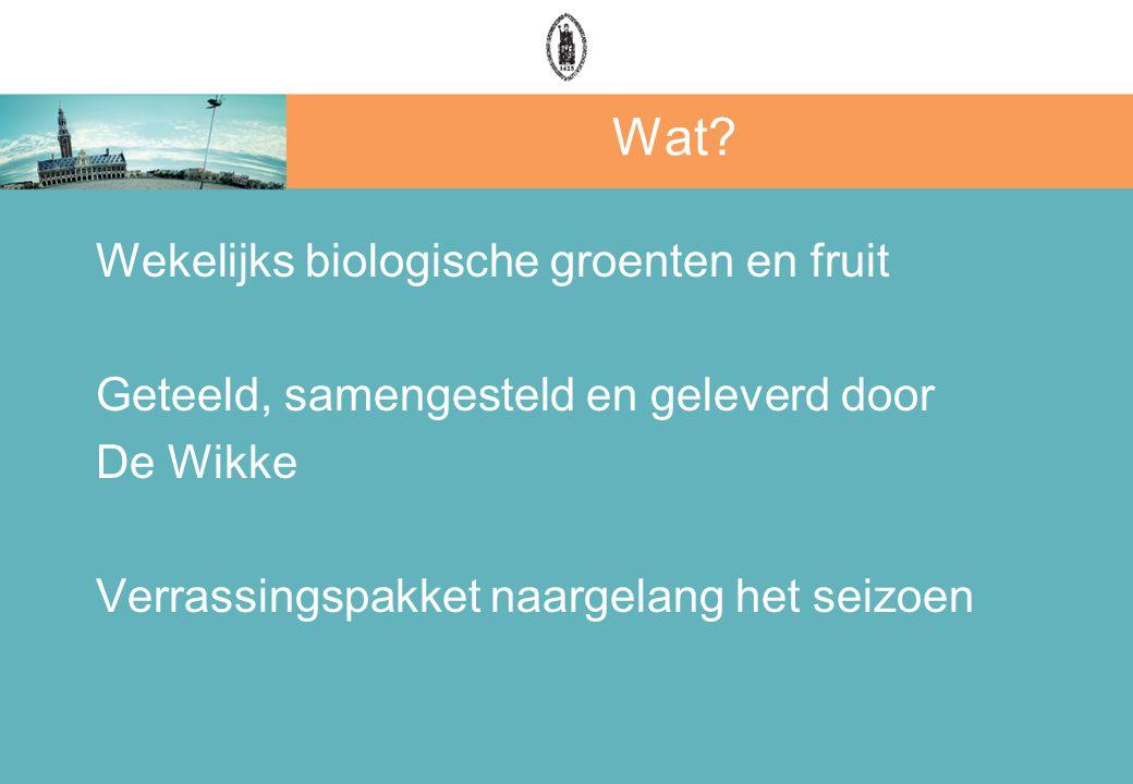 Wat? Wekelijks biologische groenten en fruit Geteeld, samengesteld en geleverd door De Wikke Verrassingspakket naargelang het seizoen