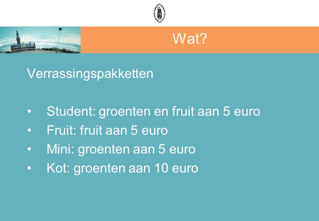 Wat? Verrassingspakketten Student: groenten en fruit aan 5 euro Fruit: fruit aan 5 euro Mini: groenten aan 5 euro Kot: groenten aan 10 euro