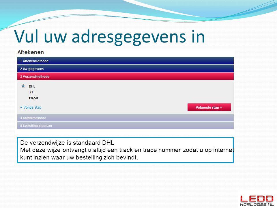 Vul uw adresgegevens in De verzendwijze is standaard DHL Met deze wijze ontvangt u altijd een track en trace nummer zodat u op internet kunt inzien waar uw bestelling zich bevindt.
