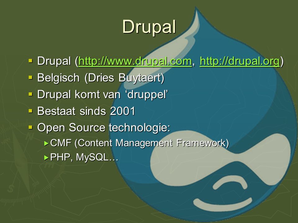 Drupal  Drupal (http://www.drupal.com, http://drupal.org) http://www.drupal.comhttp://drupal.orghttp://www.drupal.comhttp://drupal.org  Belgisch (Dries Buytaert)  Drupal komt van 'druppel'  Bestaat sinds 2001  Open Source technologie:  CMF (Content Management Framework)  PHP, MySQL…