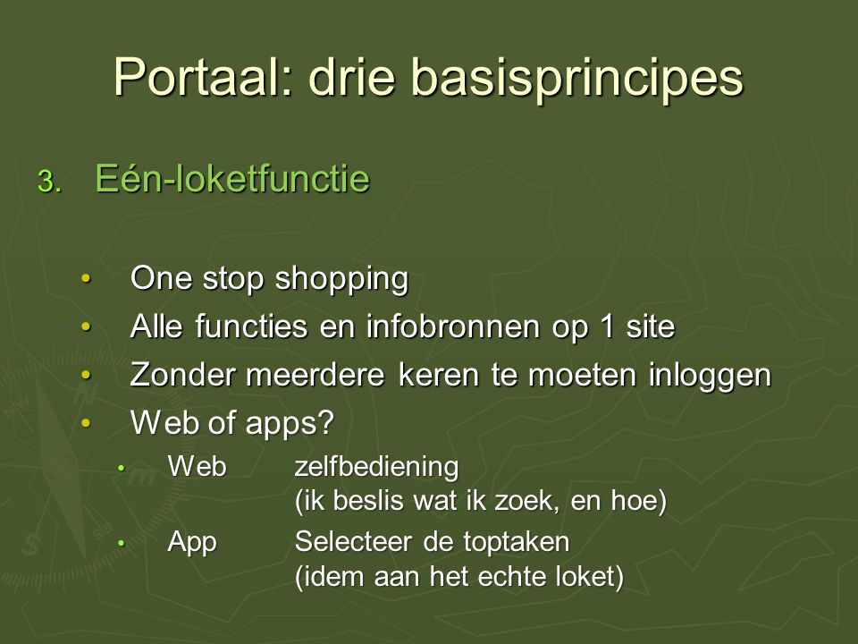 Portaal: drie basisprincipes 3. Eén-loketfunctie One stop shopping One stop shopping Alle functies en infobronnen op 1 site Alle functies en infobronn