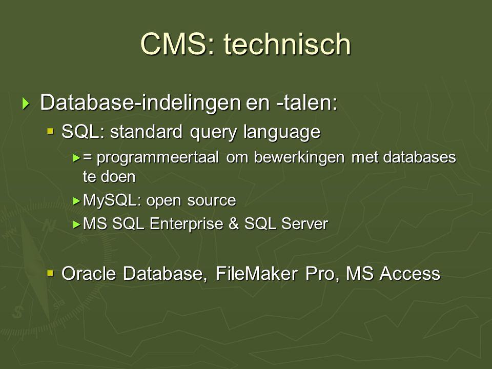 CMS: technisch  Database-indelingen en -talen:  SQL: standard query language  = programmeertaal om bewerkingen met databases te doen  MySQL: open source  MS SQL Enterprise & SQL Server  Oracle Database, FileMaker Pro, MS Access
