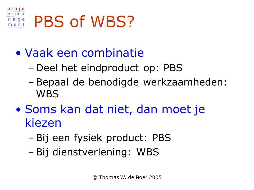 © Thomas W. de Boer 2005 PBS of WBS? Vaak een combinatie –Deel het eindproduct op: PBS –Bepaal de benodigde werkzaamheden: WBS Soms kan dat niet, dan
