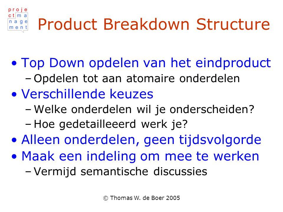 © Thomas W. de Boer 2005 Product Breakdown Structure Top Down opdelen van het eindproduct –Opdelen tot aan atomaire onderdelen Verschillende keuzes –W