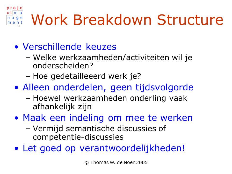 © Thomas W. de Boer 2005 Work Breakdown Structure Verschillende keuzes –Welke werkzaamheden/activiteiten wil je onderscheiden? –Hoe gedetailleeerd wer