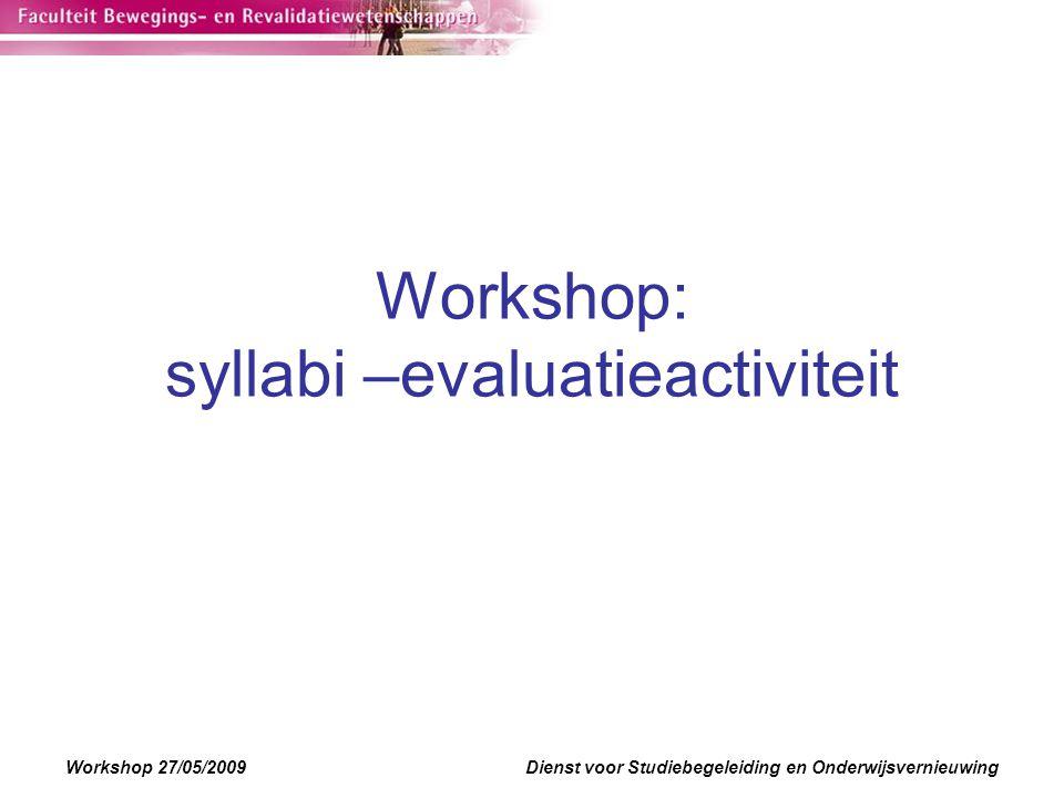 Workshop 27/05/2009Dienst voor Studiebegeleiding en Onderwijsvernieuwing Workshop: syllabi –evaluatieactiviteit