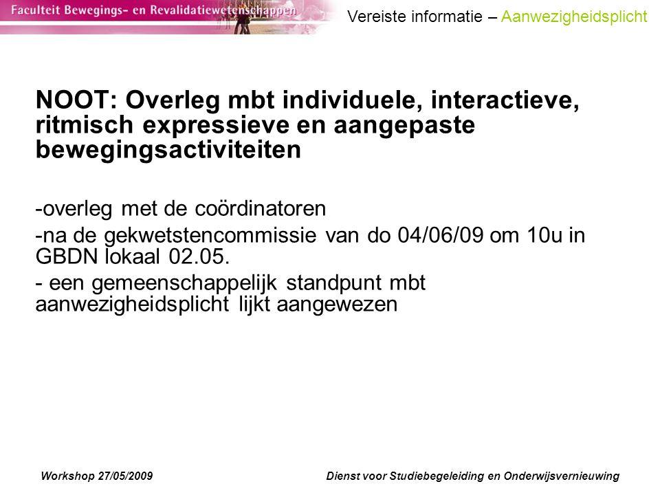 Workshop 27/05/2009Dienst voor Studiebegeleiding en Onderwijsvernieuwing NOOT: Overleg mbt individuele, interactieve, ritmisch expressieve en aangepaste bewegingsactiviteiten -overleg met de coördinatoren -na de gekwetstencommissie van do 04/06/09 om 10u in GBDN lokaal 02.05.
