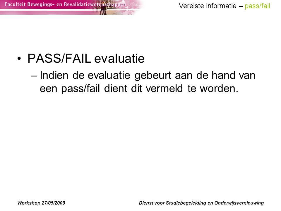 Workshop 27/05/2009Dienst voor Studiebegeleiding en Onderwijsvernieuwing PASS/FAIL evaluatie –Indien de evaluatie gebeurt aan de hand van een pass/fail dient dit vermeld te worden.
