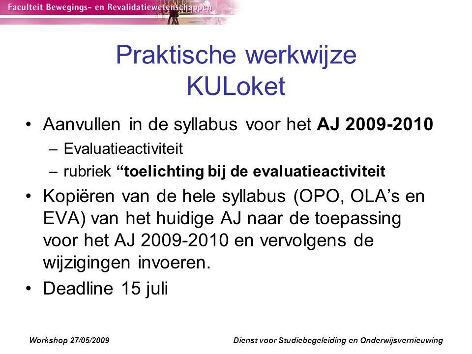 Workshop 27/05/2009Dienst voor Studiebegeleiding en Onderwijsvernieuwing Praktische werkwijze KULoket Aanvullen in de syllabus voor het AJ 2009-2010 –Evaluatieactiviteit –rubriek toelichting bij de evaluatieactiviteit Kopiëren van de hele syllabus (OPO, OLA's en EVA) van het huidige AJ naar de toepassing voor het AJ 2009-2010 en vervolgens de wijzigingen invoeren.
