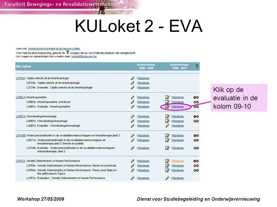Workshop 27/05/2009Dienst voor Studiebegeleiding en Onderwijsvernieuwing KULoket 2 - EVA Klik op de evaluatie in de kolom 09-10