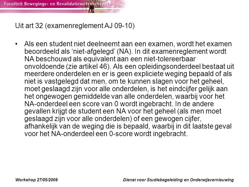 Workshop 27/05/2009Dienst voor Studiebegeleiding en Onderwijsvernieuwing Uit art 32 (examenreglement AJ 09-10) Als een student niet deelneemt aan een examen, wordt het examen beoordeeld als 'niet-afgelegd' (NA).